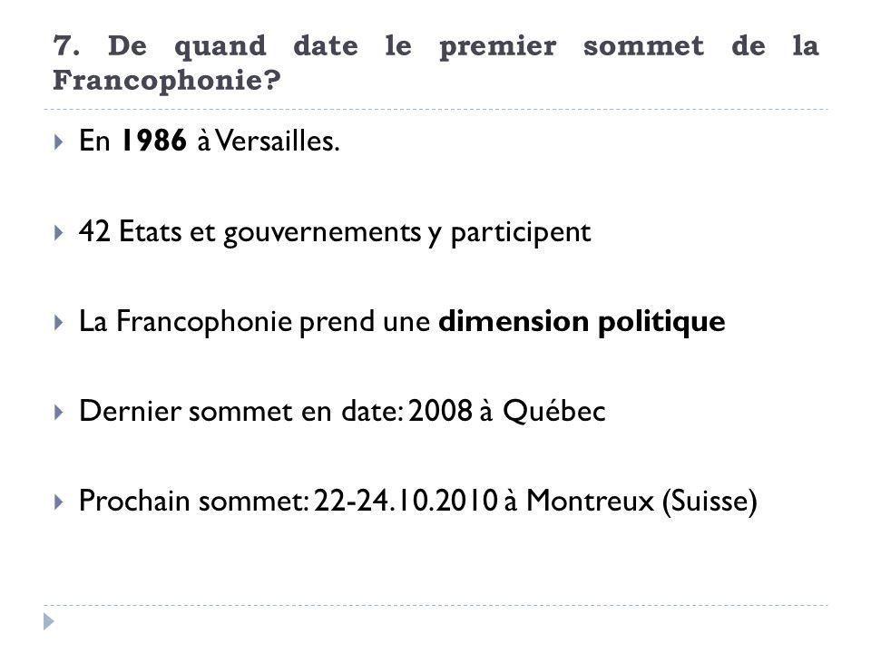 7. De quand date le premier sommet de la Francophonie? En 1986 à Versailles. 42 Etats et gouvernements y participent La Francophonie prend une dimensi