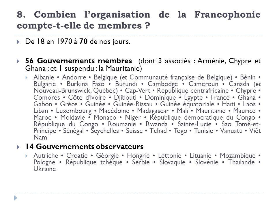 8. Combien lorganisation de la Francophonie compte-t-elle de membres ? De 18 en 1970 à 70 de nos jours. 56 Gouvernements membres (dont 3 associés : Ar