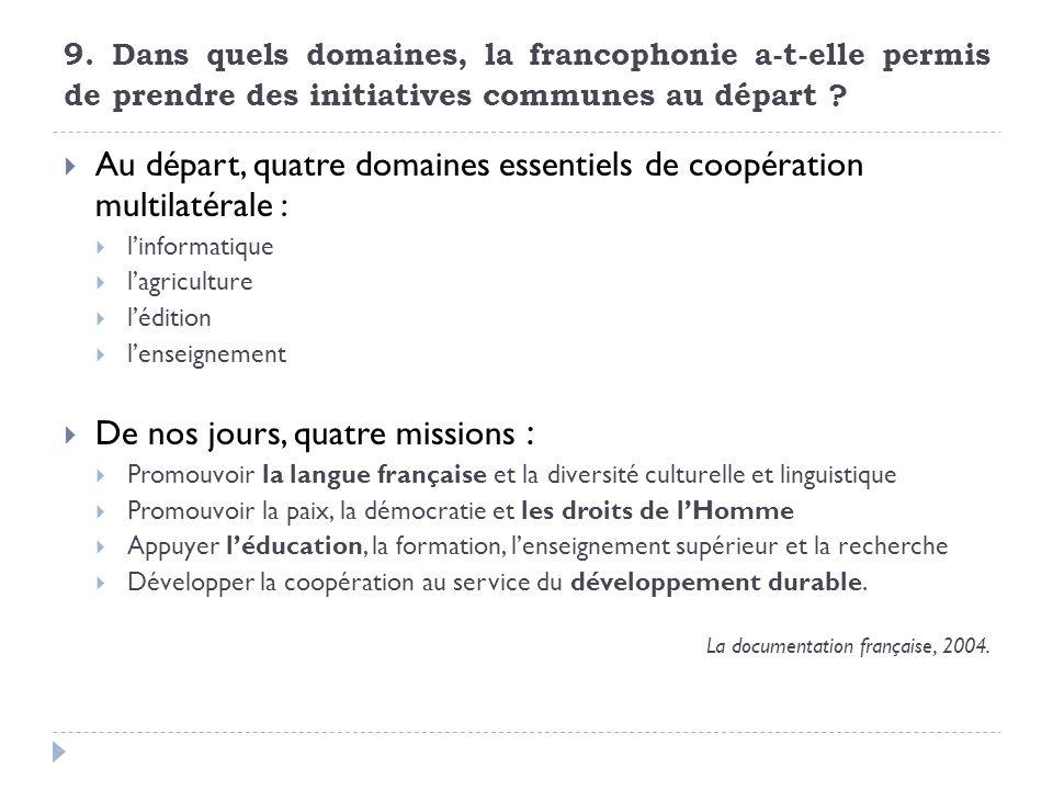 9. Dans quels domaines, la francophonie a-t-elle permis de prendre des initiatives communes au départ ? Au départ, quatre domaines essentiels de coopé