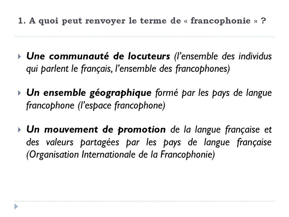 1. A quoi peut renvoyer le terme de « francophonie » ? Une communauté de locuteurs (lensemble des individus qui parlent le français, lensemble des fra