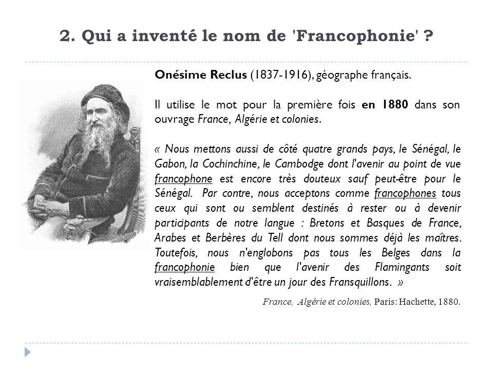 2. Qui a inventé le nom de 'Francophonie' ? Onésime Reclus (1837-1916), géographe français. Il utilise le mot pour la première fois en 1880 dans son o