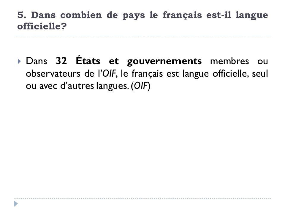 5. Dans combien de pays le français est-il langue officielle? Dans 32 États et gouvernements membres ou observateurs de lOIF, le français est langue o