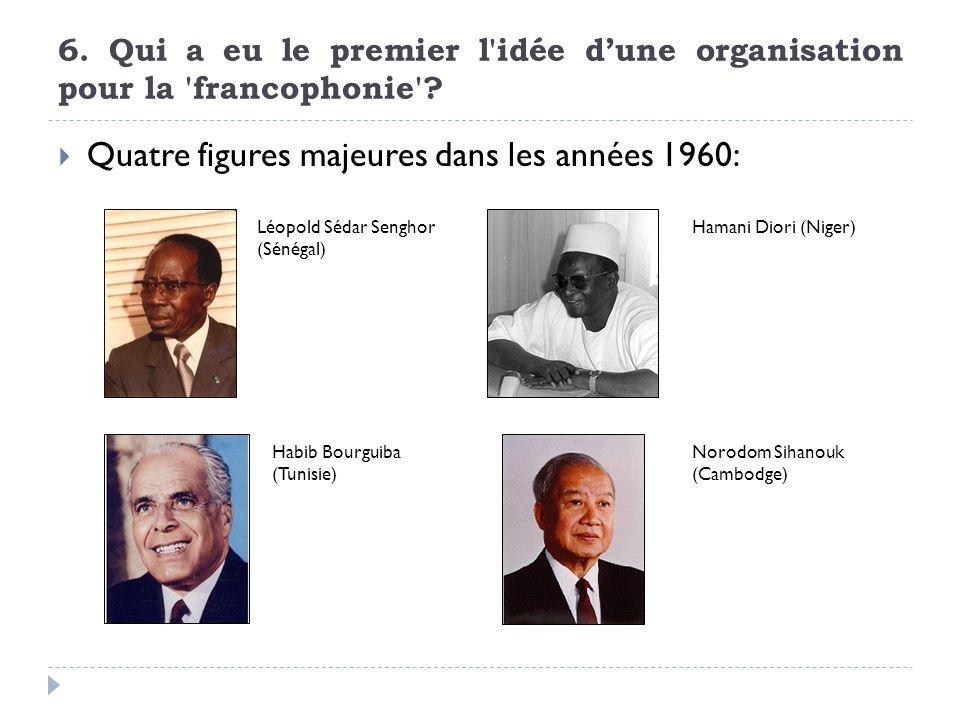 6. Qui a eu le premier l'idée dune organisation pour la 'francophonie'? Quatre figures majeures dans les années 1960: Léopold Sédar Senghor (Sénégal)