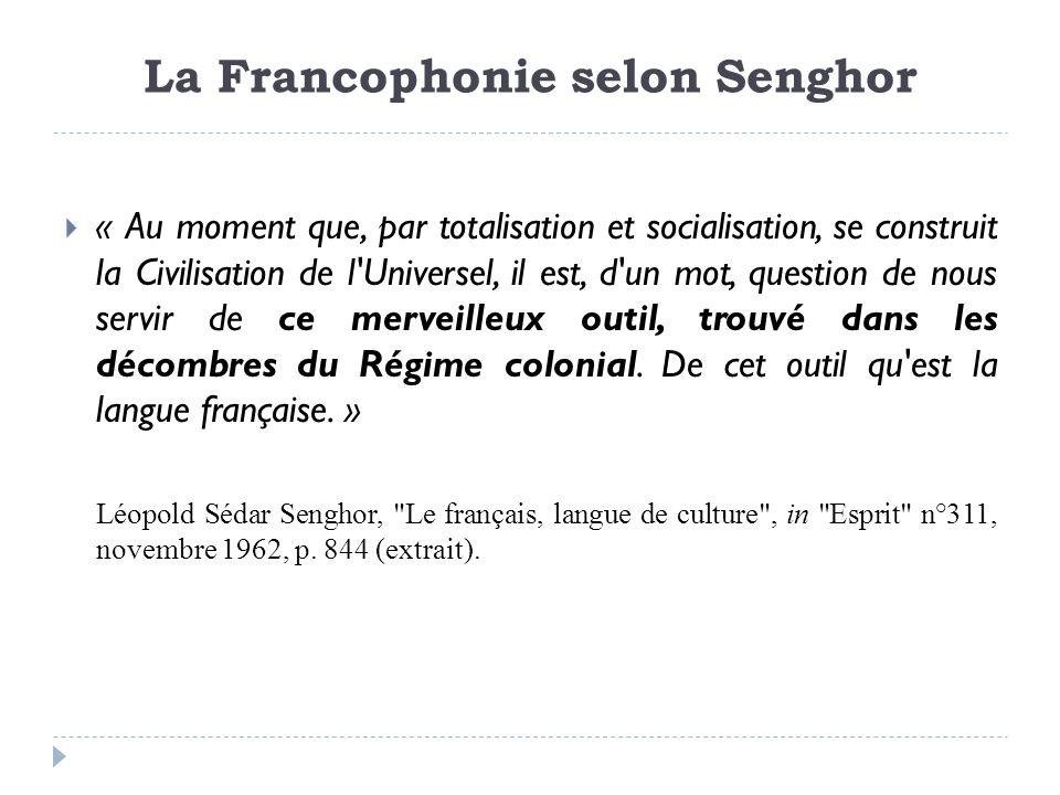 La Francophonie selon Senghor « Au moment que, par totalisation et socialisation, se construit la Civilisation de l'Universel, il est, d'un mot, quest
