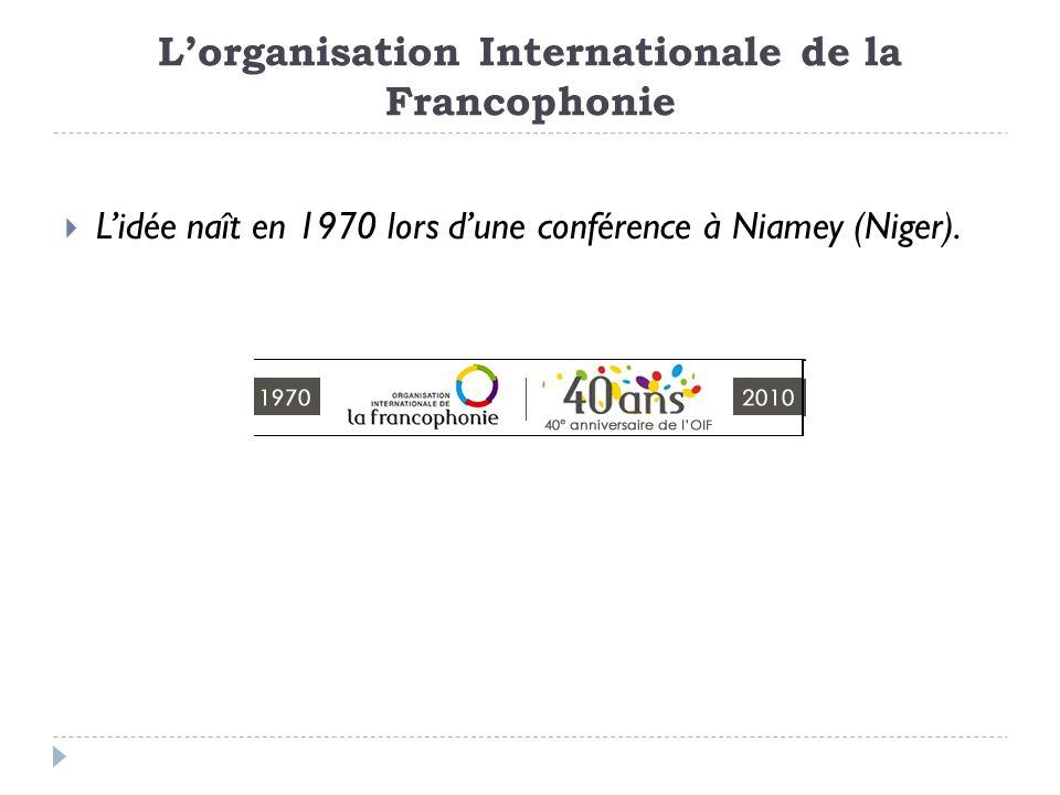 Lorganisation Internationale de la Francophonie Lidée naît en 1970 lors dune conférence à Niamey (Niger).