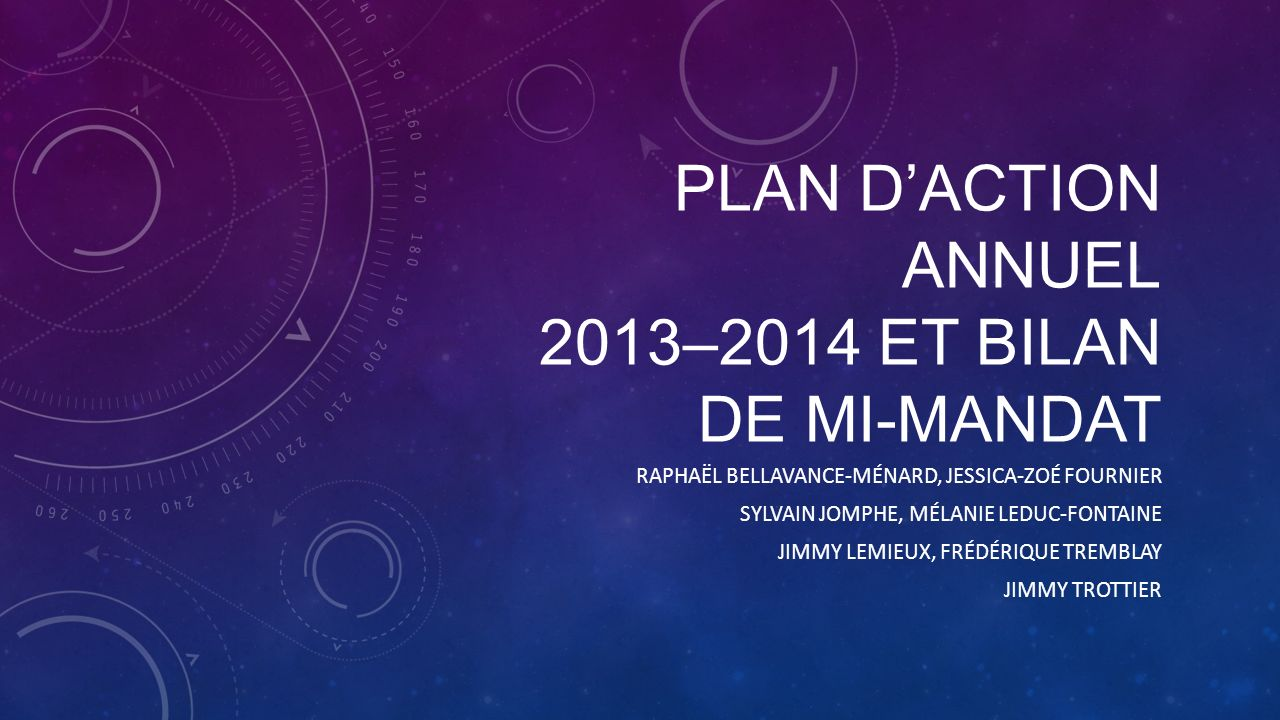 PLAN DACTION ANNUEL 2013–2014 ET BILAN DE MI-MANDAT RAPHAËL BELLAVANCE-MÉNARD, JESSICA-ZOÉ FOURNIER SYLVAIN JOMPHE, MÉLANIE LEDUC-FONTAINE JIMMY LEMIEUX, FRÉDÉRIQUE TREMBLAY JIMMY TROTTIER