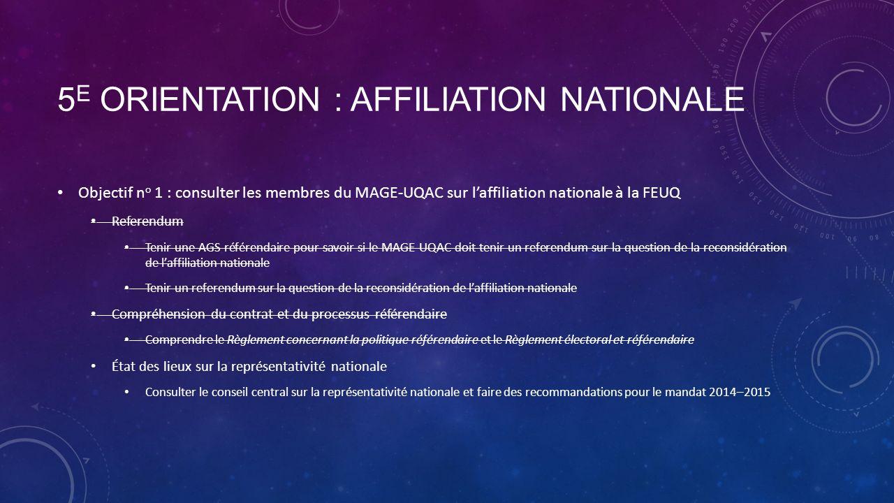 5 E ORIENTATION : AFFILIATION NATIONALE Objectif n o 1 : consulter les membres du MAGE-UQAC sur laffiliation nationale à la FEUQ Referendum Tenir une AGS référendaire pour savoir si le MAGE-UQAC doit tenir un referendum sur la question de la reconsidération de laffiliation nationale Tenir un referendum sur la question de la reconsidération de laffiliation nationale Compréhension du contrat et du processus référendaire Comprendre le Règlement concernant la politique référendaire et le Règlement électoral et référendaire État des lieux sur la représentativité nationale Consulter le conseil central sur la représentativité nationale et faire des recommandations pour le mandat 2014–2015