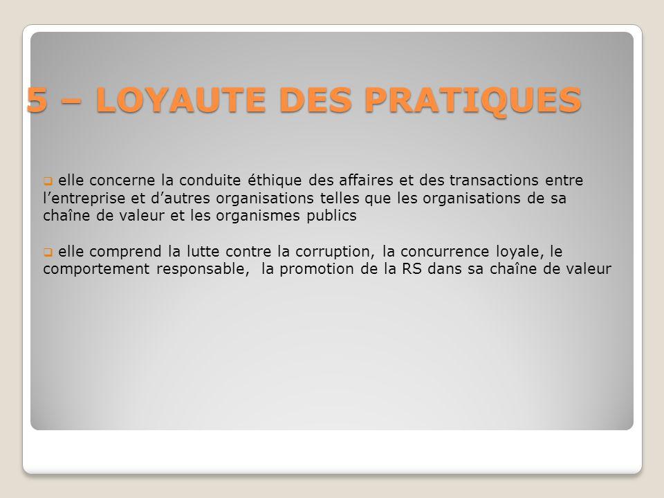 5 – LOYAUTE DES PRATIQUES elle concerne la conduite éthique des affaires et des transactions entre lentreprise et dautres organisations telles que les