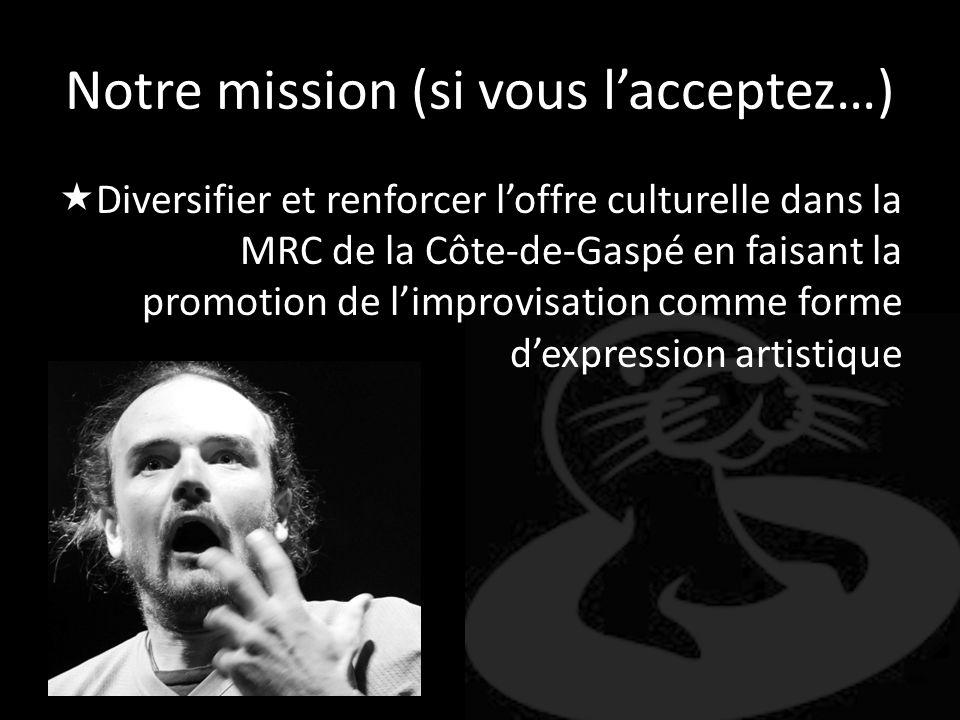 Notre mission (si vous lacceptez…) Diversifier et renforcer loffre culturelle dans la MRC de la Côte-de-Gaspé en faisant la promotion de limprovisatio