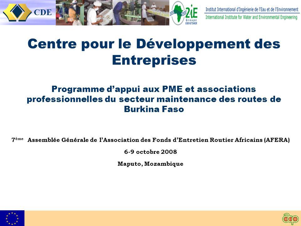 CDE Centre pour le Développement des Entreprises Programme dappui aux PME et associations professionnelles du secteur maintenance des routes de Burkina Faso 7 ème Assemblée Générale de lAssociation des Fonds dEntretien Routier Africains (AFERA) 6-9 octobre 2008 Maputo, Mozambique
