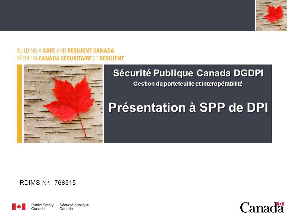 Sécurité Publique Canada DGDPI Gestion du portefeuille et interopérabilité Présentation à SPP de DPI Sécurité Publique Canada DGDPI Gestion du portefeuille et interopérabilité Présentation à SPP de DPI RDIMS N o : 768515