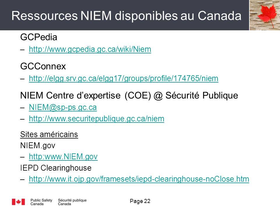 Ressources NIEM disponibles au Canada Page 22 GCPedia –http://www.gcpedia.gc.ca/wiki/Niemhttp://www.gcpedia.gc.ca/wiki/Niem GCConnex –http://elgg.srv.gc.ca/elgg17/groups/profile/174765/niemhttp://elgg.srv.gc.ca/elgg17/groups/profile/174765/niem NIEM Centre dexpertise (COE) @ Sécurité Publique –NIEM@sp-ps.gc.caNIEM@sp-ps.gc.ca –http://www.securitepublique.gc.ca/niemhttp://www.securitepublique.gc.ca/niem Sites américains NIEM.gov –http:www.NIEM.govhttp:www.NIEM.gov IEPD Clearinghouse –http://www.it.ojp.gov/framesets/iepd-clearinghouse-noClose.htmhttp://www.it.ojp.gov/framesets/iepd-clearinghouse-noClose.htm