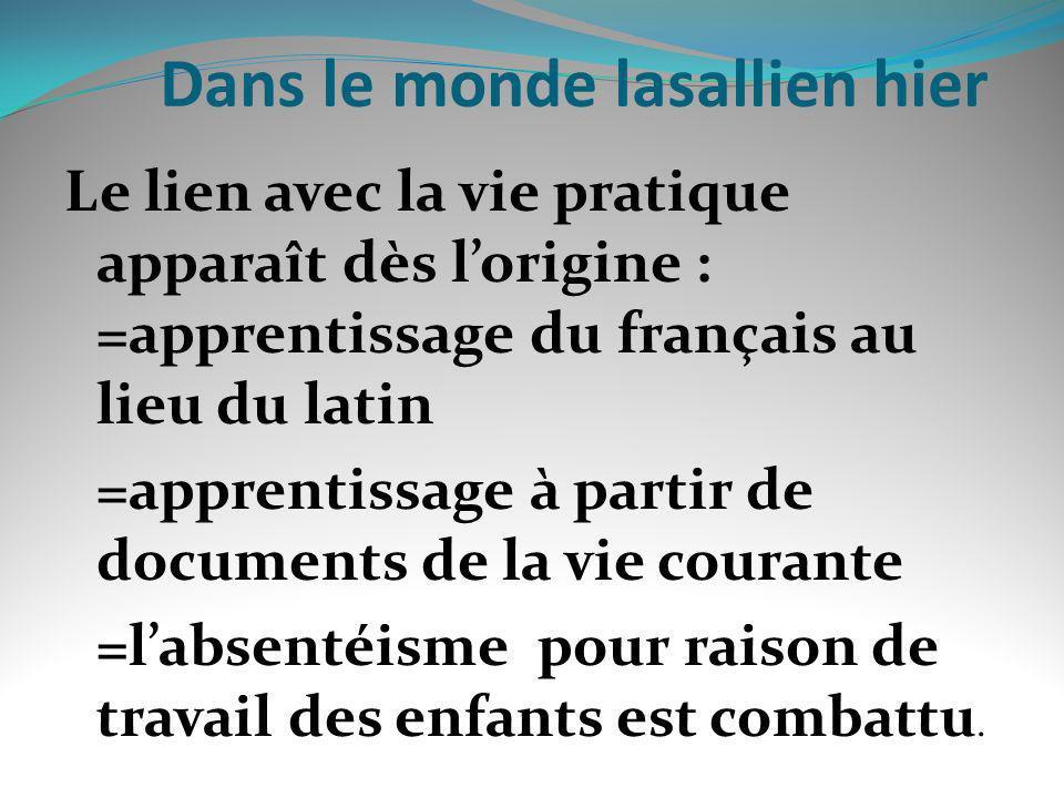 Dans le monde lasallien hier Le lien avec la vie pratique apparaît dès lorigine : =apprentissage du français au lieu du latin =apprentissage à partir