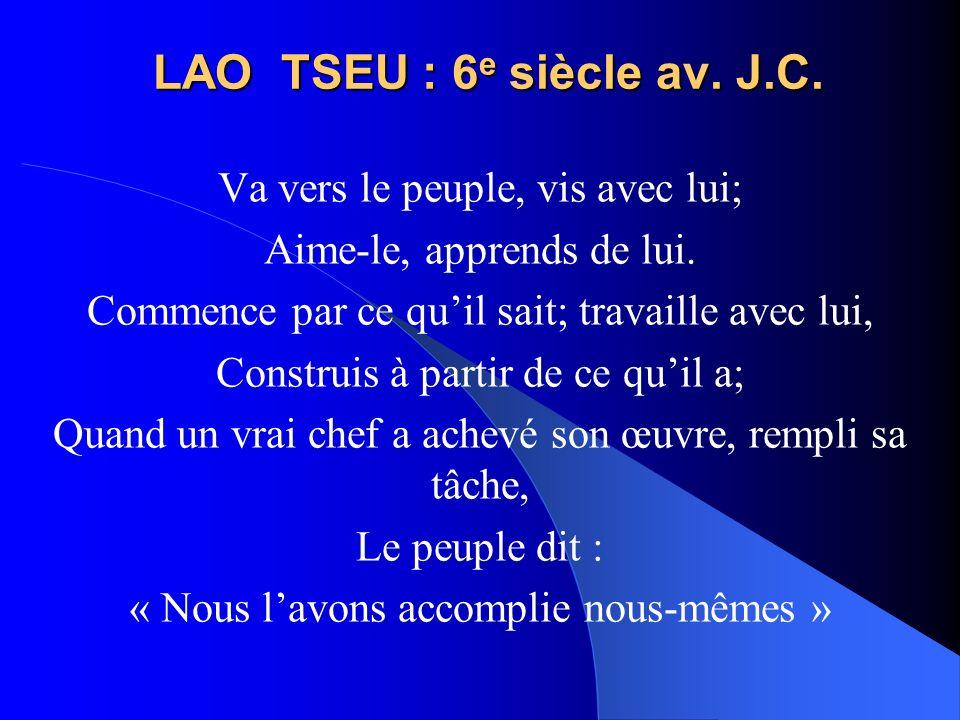 LAO TSEU : 6 e siècle av. J.C. Va vers le peuple, vis avec lui; Aime-le, apprends de lui. Commence par ce quil sait; travaille avec lui, Construis à p