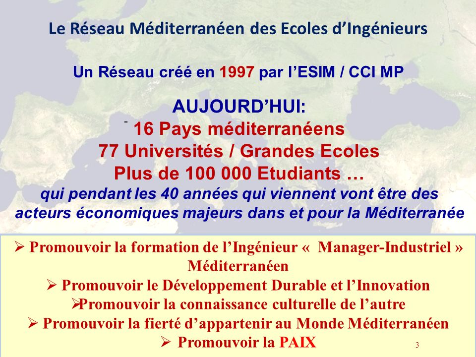 Le Réseau Méditerranéen des Ecoles dIngénieurs - la Méditerranée GRECO Marseille, 5 Octobre 2012 3 Promouvoir la formation de lIngénieur « Manager-Industriel » Méditerranéen Promouvoir le Développement Durable et lInnovation Promouvoir la connaissance culturelle de lautre Promouvoir la fierté dappartenir au Monde Méditerranéen Promouvoir la PAIX 3 AUJOURDHUI: 16 Pays méditerranéens 77 Universités / Grandes Ecoles Plus de 100 000 Etudiants … qui pendant les 40 années qui viennent vont être des acteurs économiques majeurs dans et pour la Méditerranée Un Réseau créé en 1997 par lESIM / CCI MP