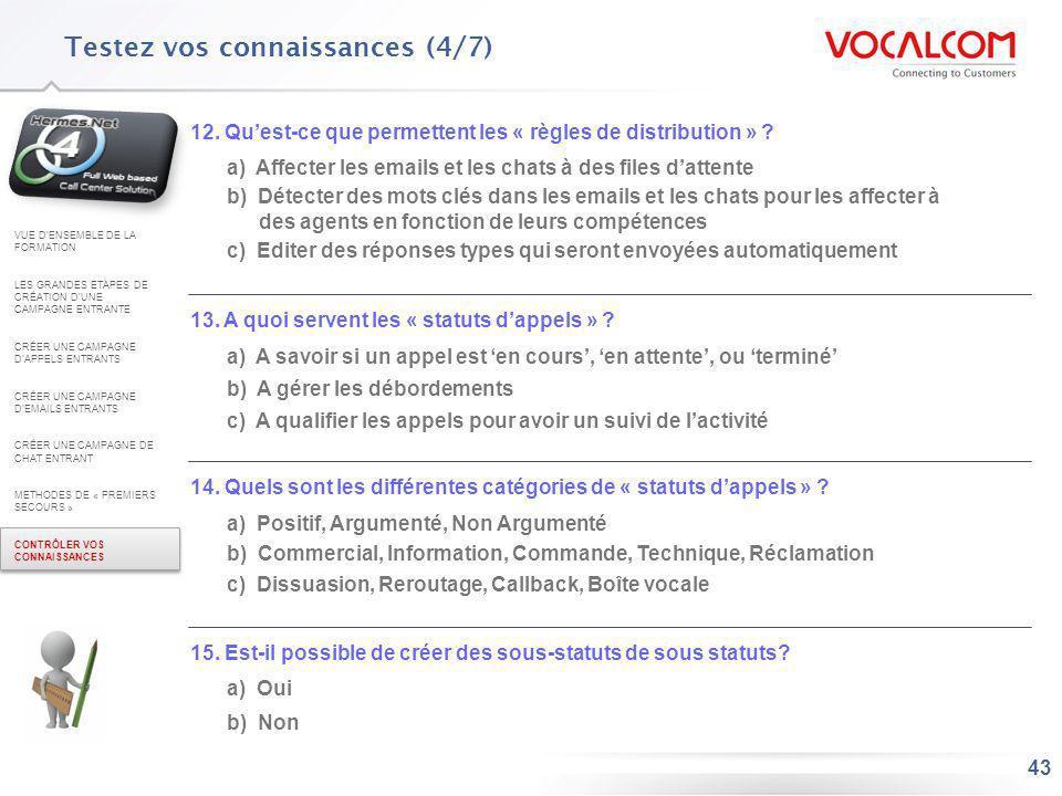 43 Testez vos connaissances (4/7) 12. Quest-ce que permettent les « règles de distribution » ? a) Affecter les emails et les chats à des files dattent