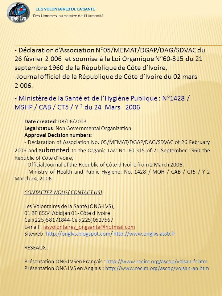 (*) Nous acceptons tous moyens de paiement bancaire ou postal( coupons r é ponses internationaux NOS PARTENAIRES - Minist è re de la Sant é et de l Hygi è ne Publique - ONG PLAYDOO, - Mairie de Yopougon - Biblioth è que Informatique de Côte d Ivoire, IMAN Consulting - ONG Côte d Ivoire Prosp é rit é, Club IPE D é veloppement - ONG AEC 2)- PARTNERS: - Ministry of Health and Public Hygiene - NGOs PLAYDOO, - City Town of Yopougon - Computer Library of Côte d Ivoire, - IMAN Consulting - NGOs Ivory Coast Prosperity, - IPE Development Club - NGOs AEC - NGOs ADAM - Worldview Mission (WM) Int l ( http://worldviewmission.nl/ page_id=74 ) - World Citizen France - Share Here and Else where France AUTORISATIONS Date de cr é ation : 08/ 06/2003 Statut juridique : Organisation Non Gouvernementale Numéro Agrément: Des Hommes au service de lHumanité LES VOLONTAIRES DE LA SANTE