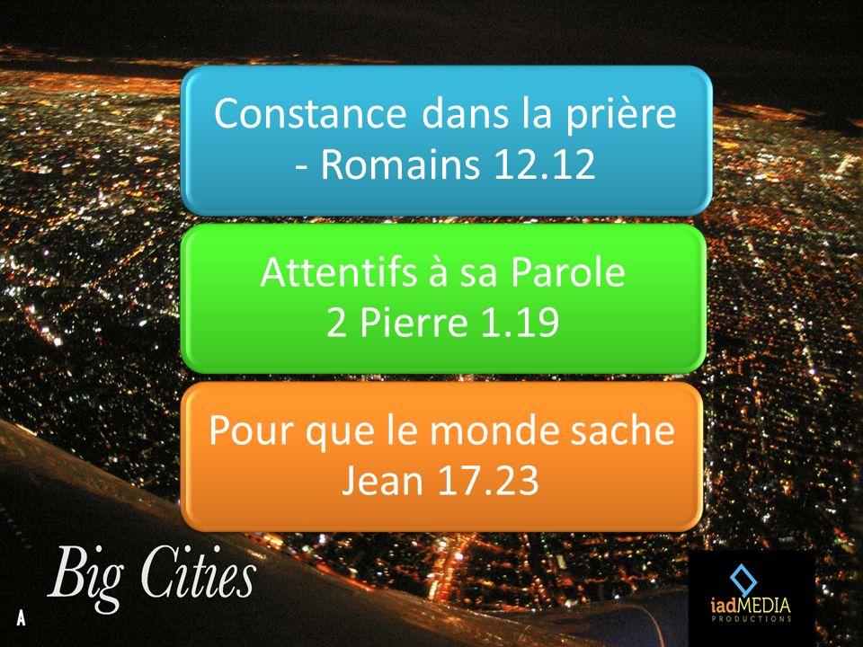 Constance dans la prière - Romains 12.12 Attentifs à sa Parole 2 Pierre 1.19 Pour que le monde sache Jean 17.23