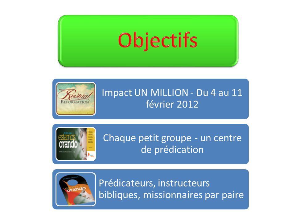 Impact UN MILLION - Du 4 au 11 février 2012 Chaque petit groupe - un centre de prédication Prédicateurs, instructeurs bibliques, missionnaires par pai