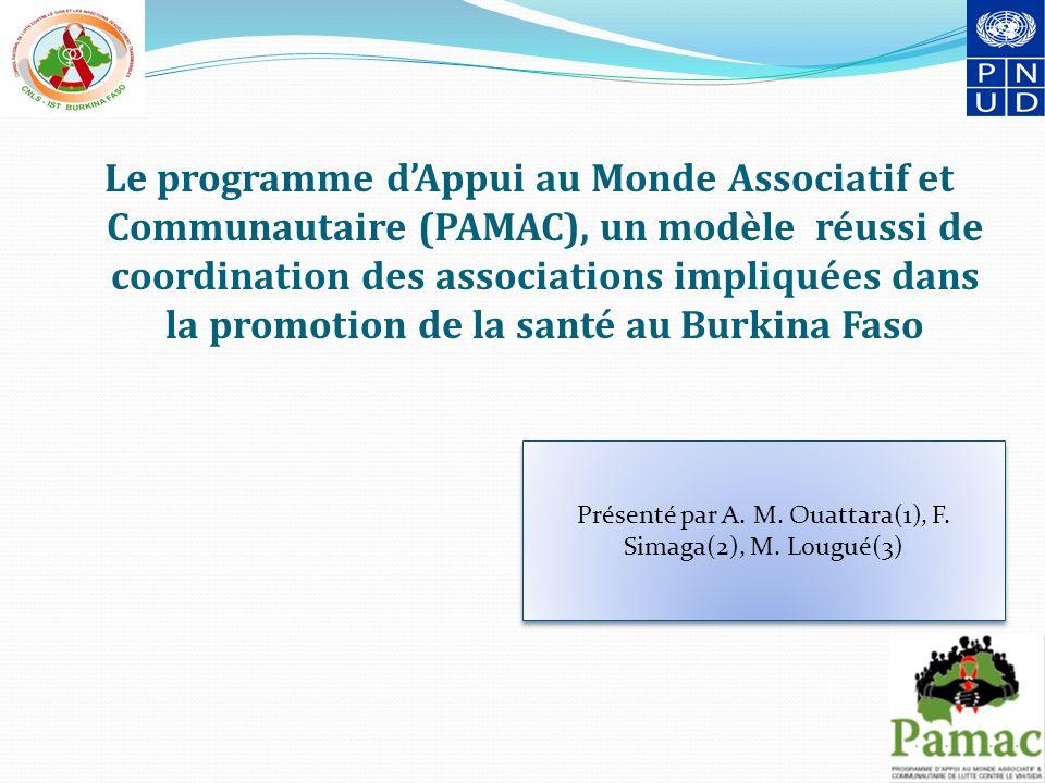 Le programme dAppui au Monde Associatif et Communautaire (PAMAC), un modèle réussi de coordination des associations impliquées dans la promotion de la santé au Burkina Faso Présenté par A.