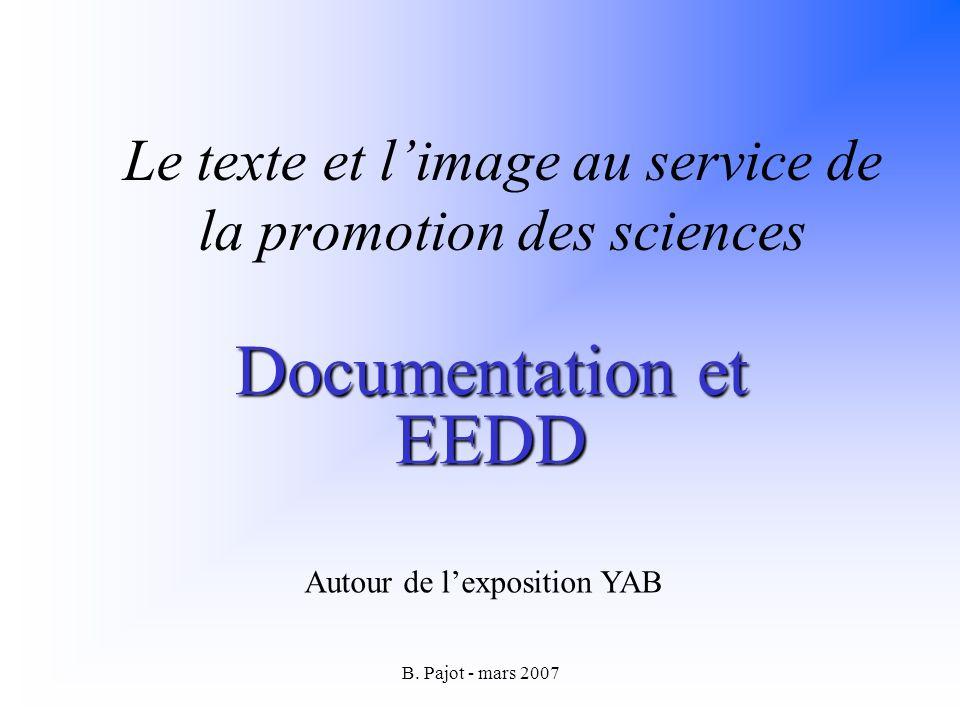 B. Pajot - mars 2007 Le texte et limage au service de la promotion des sciences Documentation et EEDD Autour de lexposition YAB
