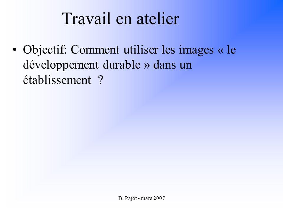 B. Pajot - mars 2007 Travail en atelier Objectif: Comment utiliser les images « le développement durable » dans un établissement ?