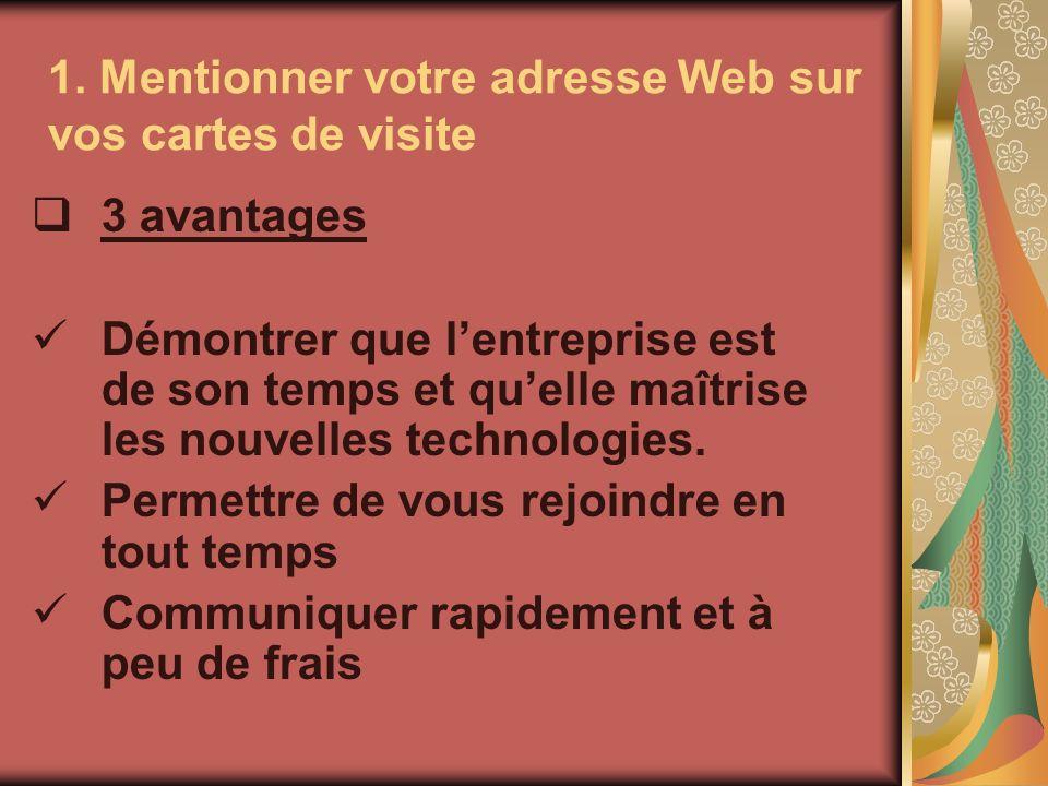 1. Mentionner votre adresse Web sur vos cartes de visite 3 avantages Démontrer que lentreprise est de son temps et quelle maîtrise les nouvelles techn