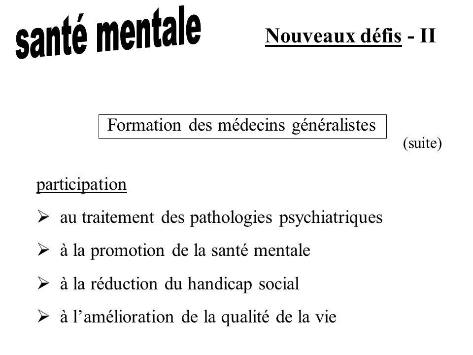 Nouveaux défis - II participation au traitement des pathologies psychiatriques à la promotion de la santé mentale à la réduction du handicap social à lamélioration de la qualité de la vie Formation des médecins généralistes (suite)