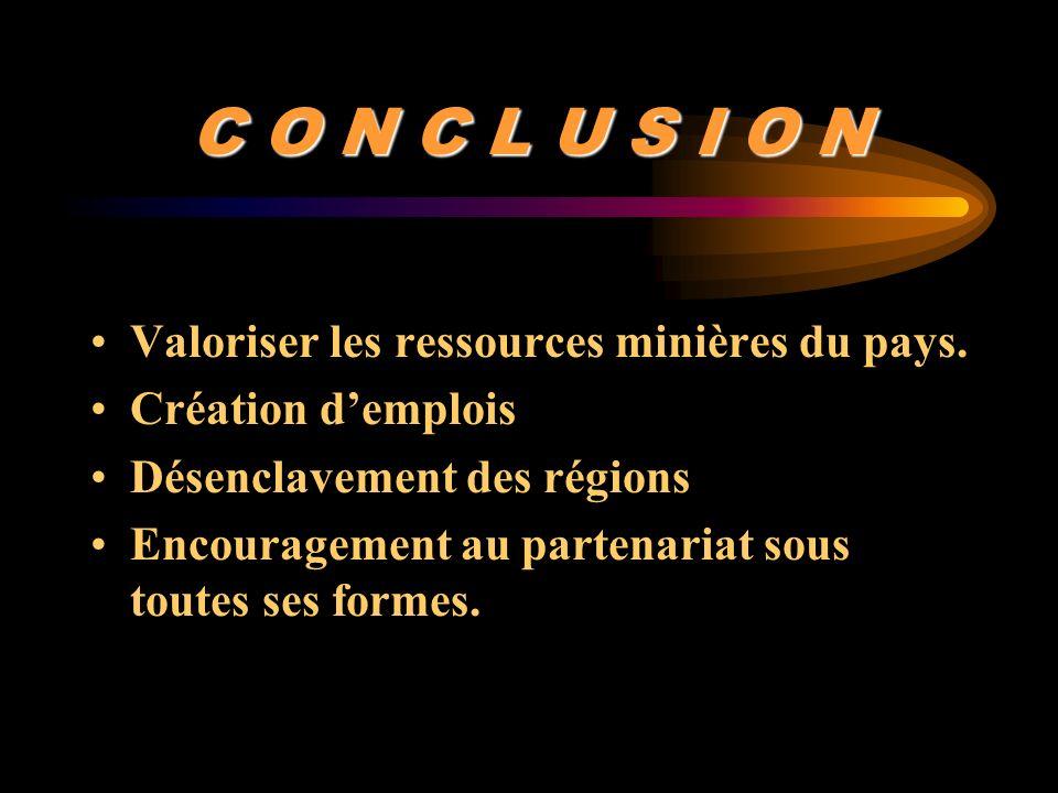 C O N C L U S I O N Valoriser les ressources minières du pays. Création demplois Désenclavement des régions Encouragement au partenariat sous toutes s