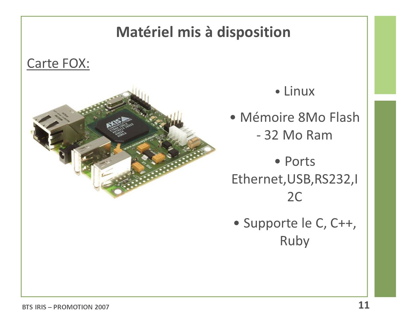Matériel mis à disposition Carte FOX: Linux Mémoire 8Mo Flash - 32 Mo Ram Ports Ethernet,USB,RS232,I 2C Supporte le C, C++, Ruby BTS IRIS – PROMOTION 2007 11