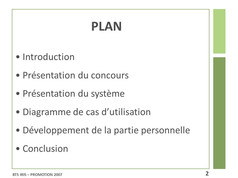 PLAN Introduction Présentation du concours Présentation du système Diagramme de cas dutilisation Développement de la partie personnelle Conclusion BTS IRIS – PROMOTION 2007 2
