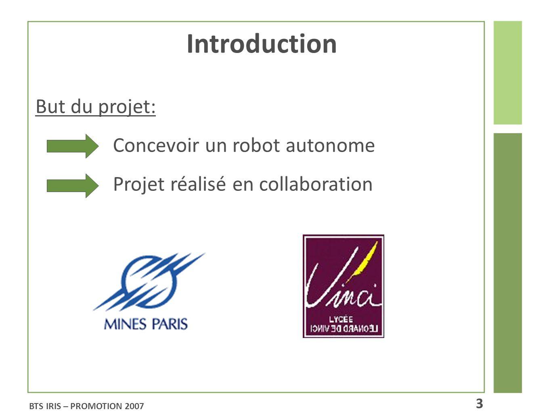 Introduction But du projet: Concevoir un robot autonome Projet réalisé en collaboration BTS IRIS – PROMOTION 2007 3