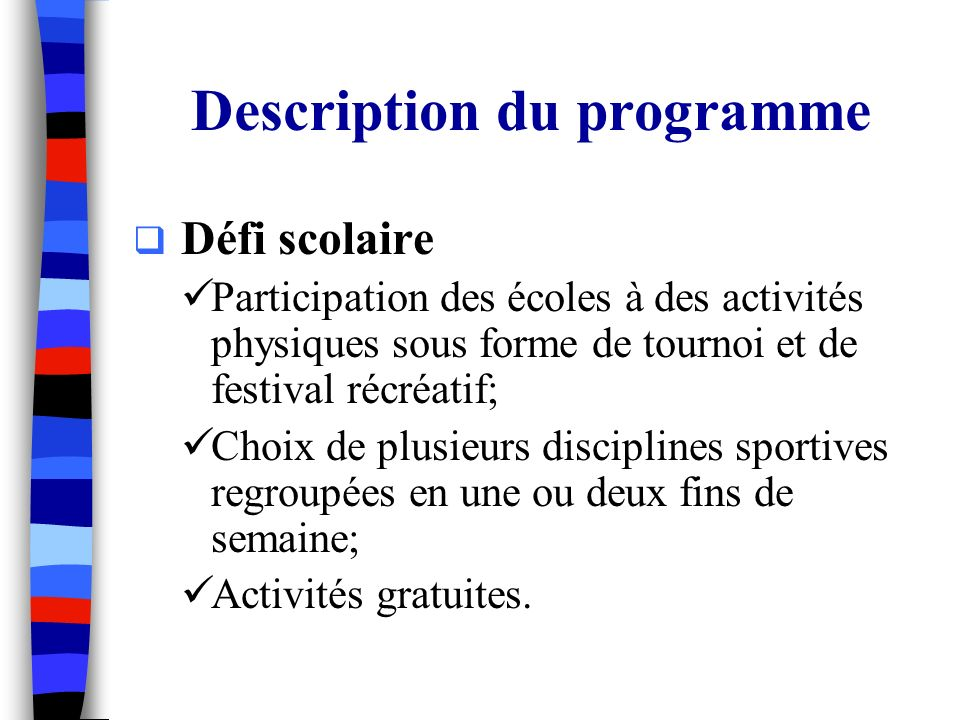 Description du programme Défi scolaire Participation des écoles à des activités physiques sous forme de tournoi et de festival récréatif; Choix de plusieurs disciplines sportives regroupées en une ou deux fins de semaine; Activités gratuites.