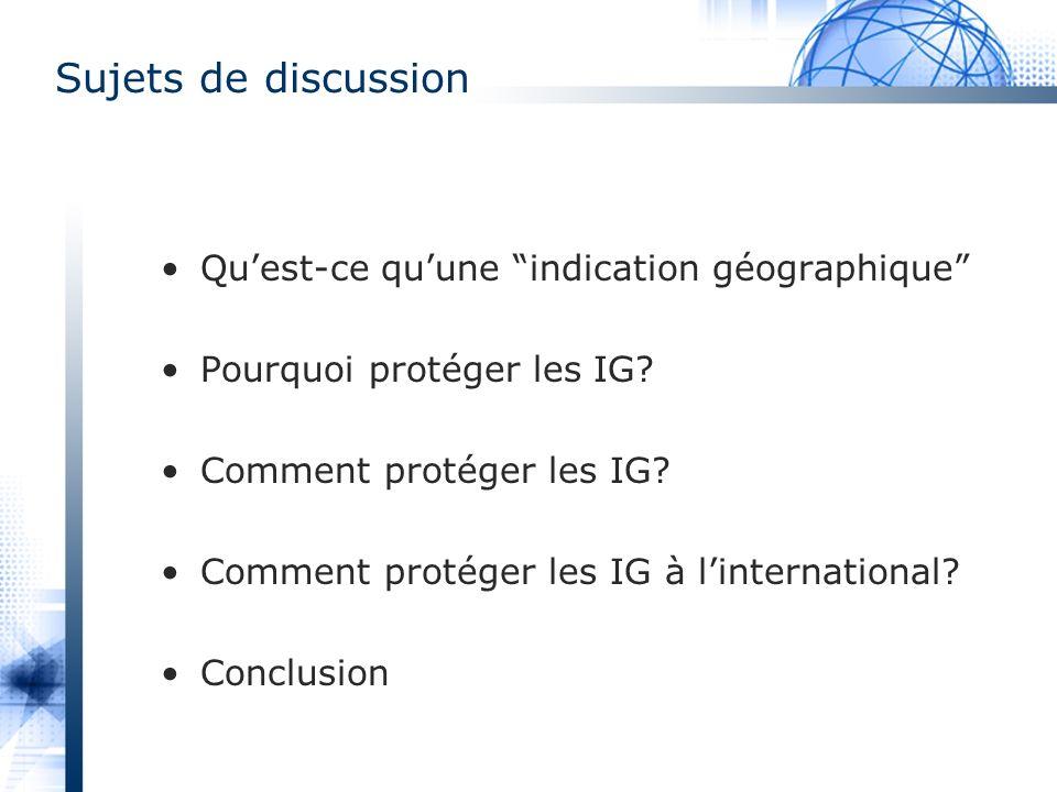 Sujets de discussion Quest-ce quune indication géographique Pourquoi protéger les IG? Comment protéger les IG? Comment protéger les IG à linternationa