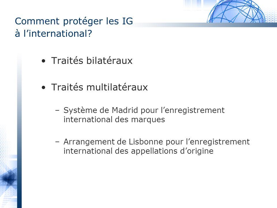 Comment protéger les IG à linternational? Traités bilatéraux Traités multilatéraux –Système de Madrid pour lenregistrement international des marques –