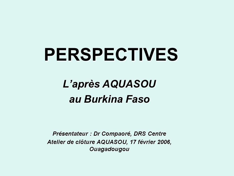 PERSPECTIVES Laprès AQUASOU au Burkina Faso Présentateur : Dr Compaoré, DRS Centre Atelier de clôture AQUASOU, 17 février 2006, Ouagadougou