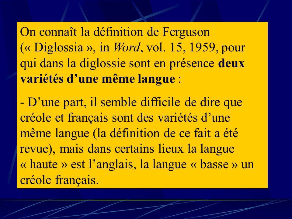 On connaît la définition de Ferguson (« Diglossia », in Word, vol. 15, 1959, pour qui dans la diglossie sont en présence deux variétés dune même langu