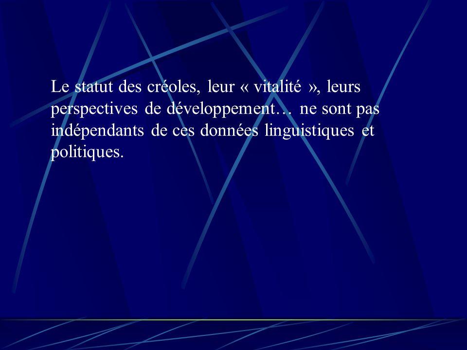 Le statut des créoles, leur « vitalité », leurs perspectives de développement… ne sont pas indépendants de ces données linguistiques et politiques.