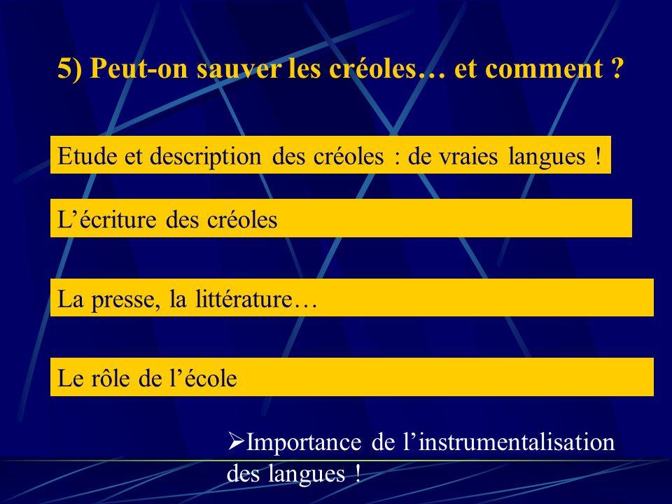 5) Peut-on sauver les créoles… et comment ? Etude et description des créoles : de vraies langues ! Lécriture des créoles La presse, la littérature… Le
