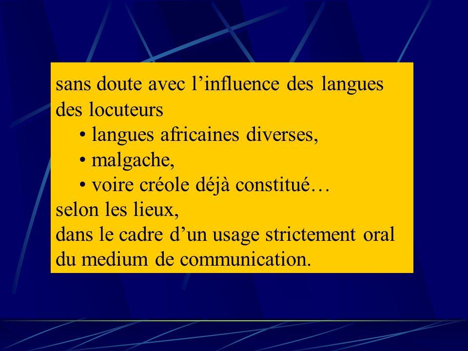 sans doute avec linfluence des langues des locuteurs langues africaines diverses, malgache, voire créole déjà constitué… selon les lieux, dans le cadr
