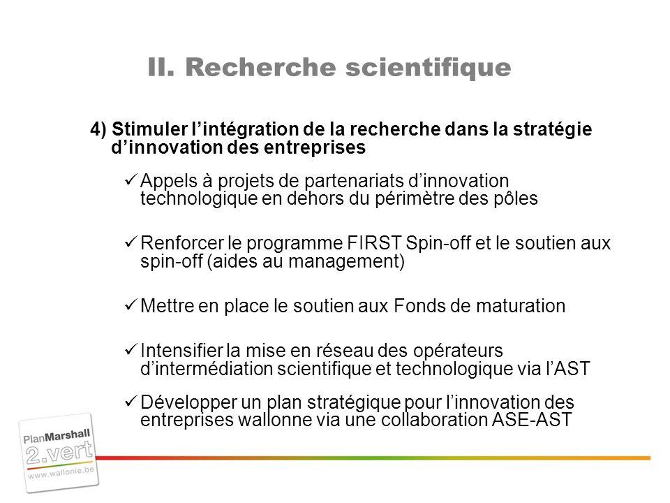 4) Stimuler lintégration de la recherche dans la stratégie dinnovation des entreprises Appels à projets de partenariats dinnovation technologique en dehors du périmètre des pôles Renforcer le programme FIRST Spin-off et le soutien aux spin-off (aides au management) Mettre en place le soutien aux Fonds de maturation Intensifier la mise en réseau des opérateurs dintermédiation scientifique et technologique via lAST Développer un plan stratégique pour linnovation des entreprises wallonne via une collaboration ASE-AST II.