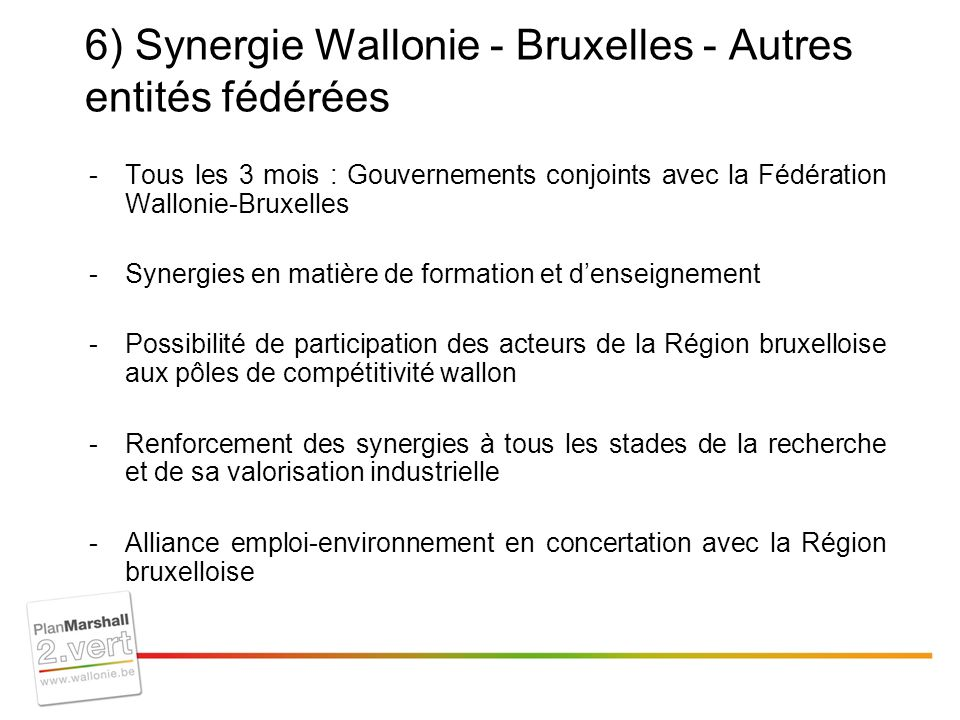 6) Synergie Wallonie - Bruxelles - Autres entités fédérées -Tous les 3 mois : Gouvernements conjoints avec la Fédération Wallonie-Bruxelles -Synergies en matière de formation et denseignement -Possibilité de participation des acteurs de la Région bruxelloise aux pôles de compétitivité wallon -Renforcement des synergies à tous les stades de la recherche et de sa valorisation industrielle -Alliance emploi-environnement en concertation avec la Région bruxelloise