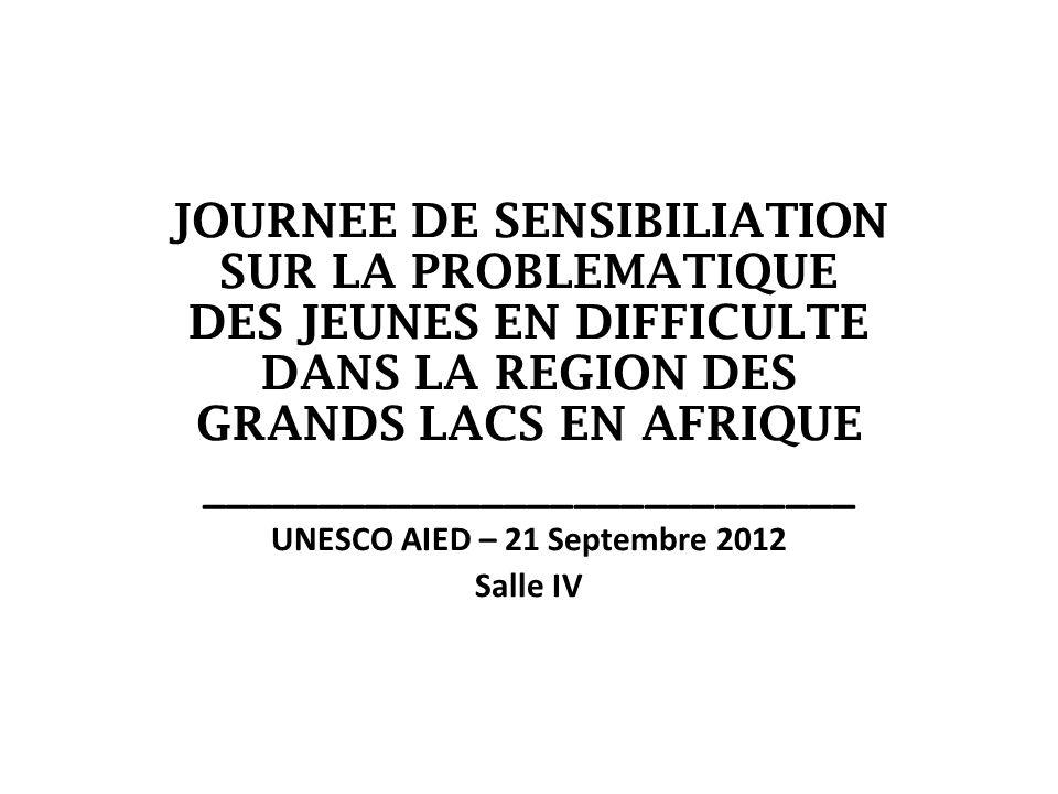JOURNEE DE SENSIBILIATION SUR LA PROBLEMATIQUE DES JEUNES EN DIFFICULTE DANS LA REGION DES GRANDS LACS EN AFRIQUE ____________________________ UNESCO AIED – 21 Septembre 2012 Salle IV
