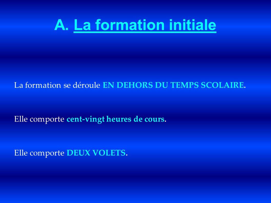 A. La formation initiale La formation se déroule EN DEHORS DU TEMPS SCOLAIRE. Elle comporte cent-vingt heures de cours. Elle comporte DEUX VOLETS.