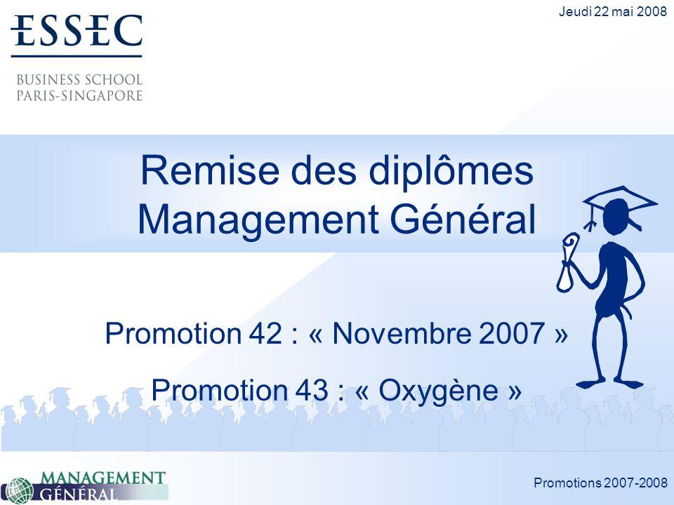 Promotions 2007-2008 Jeudi 22 mai 2008 Remise des diplômes Management Général Promotion 42 : « Novembre 2007 » Promotion 43 : « Oxygène »