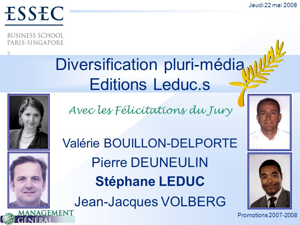 Promotions 2007-2008 Jeudi 22 mai 2008 Diversification pluri-média Editions Leduc.s Pierre DEUNEULIN Valérie BOUILLON-DELPORTE Stéphane LEDUC Jean-Jacques VOLBERG Avec les Félicitations du Jury
