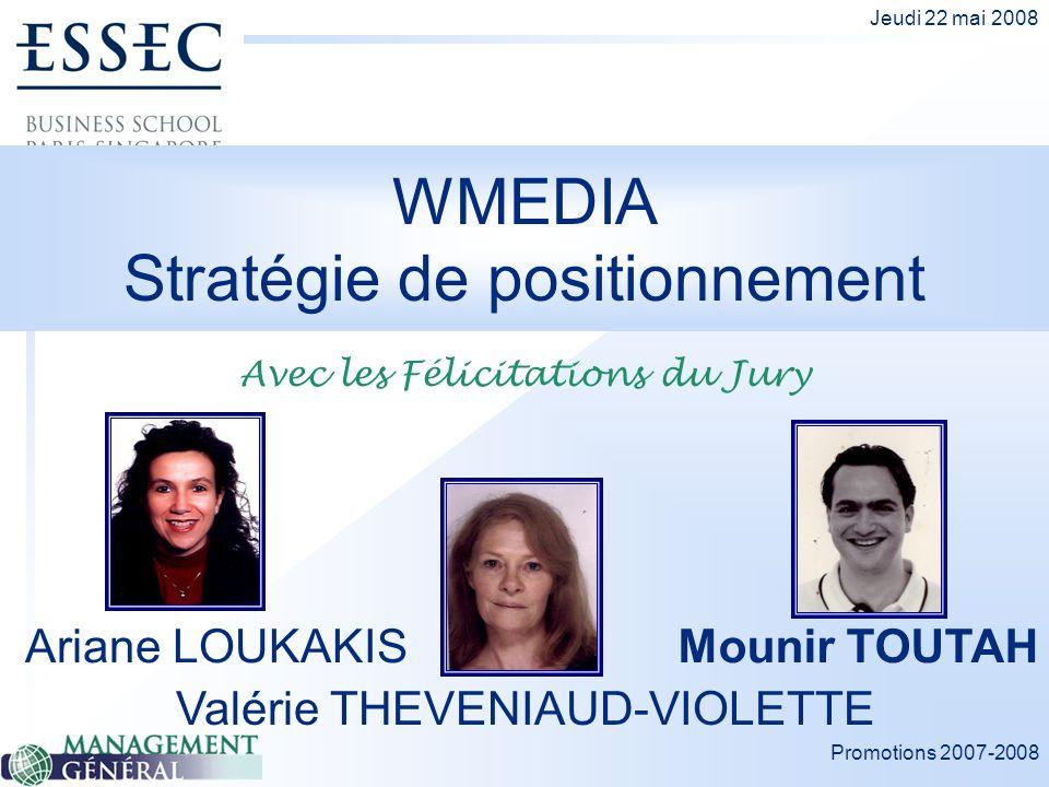 Promotions 2007-2008 Jeudi 22 mai 2008 WMEDIA Stratégie de positionnement Ariane LOUKAKIS Valérie THEVENIAUD-VIOLETTE Mounir TOUTAH Avec les Félicitat