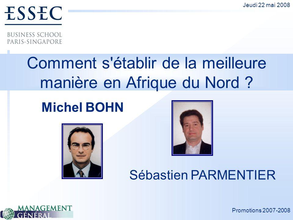 Promotions 2007-2008 Jeudi 22 mai 2008 Comment s'établir de la meilleure manière en Afrique du Nord ? Michel BOHN Sébastien PARMENTIER
