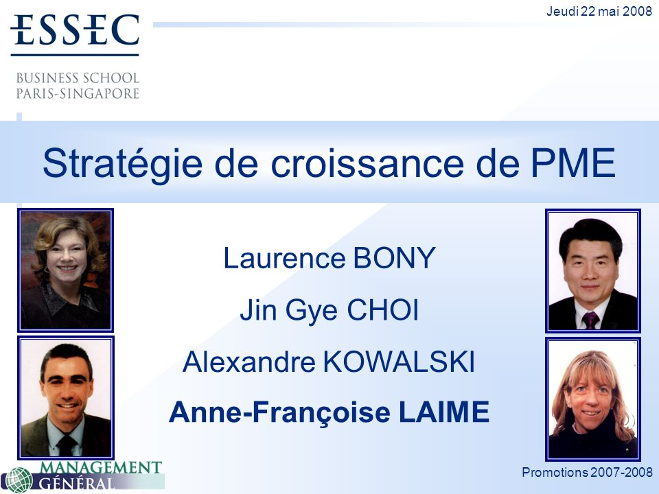 Promotions 2007-2008 Jeudi 22 mai 2008 Stratégie de croissance de PME Laurence BONY Alexandre KOWALSKI Jin Gye CHOI Anne-Françoise LAIME