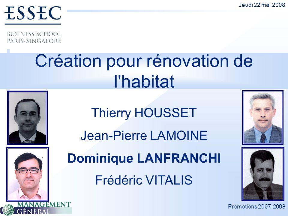 Promotions 2007-2008 Jeudi 22 mai 2008 Création pour rénovation de l'habitat Thierry HOUSSET Dominique LANFRANCHI Jean-Pierre LAMOINE Frédéric VITALIS